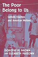 The Poor Belong to Us: Catholic Charities and American Welfare