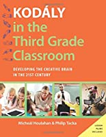 Kodaly in the Third Grade Classroom: Developing the Creative Brain in the 21st Century (Kodaly Today Handbook)