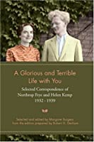 A Glorious and Terrible Life With You: Selected Correspondence of Northrop Frye and Helen Kemp 1932-1939 (Heritage)