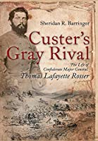 Custer's Gray Rival: The Life of Confederate Major General Thomas Lafayette Rosser