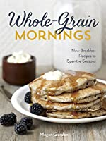 Whole-Grain Mornings: New Breakfast Recipes to Span the Seasons: A Cookbook