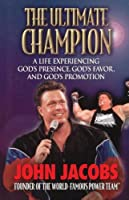 The Ultimate Champion: A Life Experiencing God's Presence, God's Favor, and God's Promotion