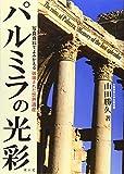 パルミラの光彩 写真資料でよみがえる破壊された世界遺産