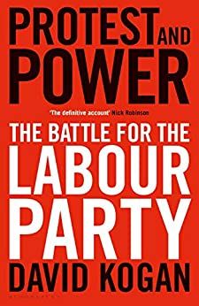 Protest and Power: The Battle For The Labour Party by [Kogan, David]