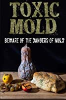 Toxic Mold: Beware of the Dangers of Mold