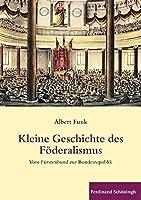 Kleine Geschichte des  Foederalismus: Vom Fuerstenbund zur Bundesrepublik