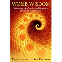 Womb Wisdom: Awakening the Creative and Forgotten Powers of the Feminine