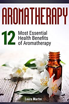 Aromatherapy: 12 Most Essential Health Benefits of Aromatherapy (aromatheraphy, essential oils, essential oils book) by [Martin, Laura]