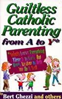 Guiltless Catholic Parenting from a to Y*: *Nobody Knows Everything There Is to Know, but Here's Wisdom to Help You Do It Well