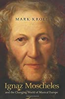 Ignaz Moscheles and the Changing World of Musical Europe by Mark Kroll(2014-10-16)