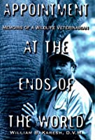 Appointment at the Ends of the World: Memiors of a Wildlife Veterinarian