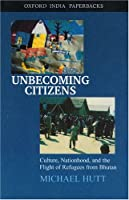 Unbecoming Citizens: Culture, Nationhood, And The Flight Of Refugees From Bhutan (Oxford India Paperbacks)
