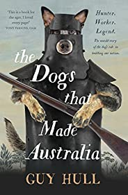 The Dogs that Made Australia: The Story of the Dogs that Brought about Australia's Transformation from Sta