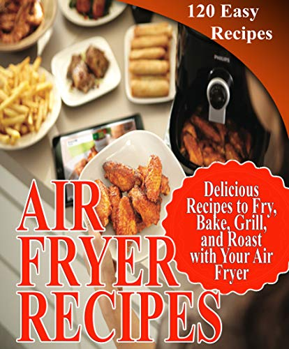 Air Fryer Recipes Cookbook: 120 Delicious, Simple and Easy Recipes to Fry, Bake, Grill, and Roast with Your Air Fryer (Healthy Fryer Cookbook) (English Edition)