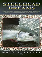 Steelhead Dreams: The Theory, Method, Science and Madness of Great Lakes Steelhead Fly Fishing