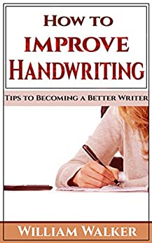 How to Improve Handwriting: Tips to Becoming a Better Writer by [Walker, William]