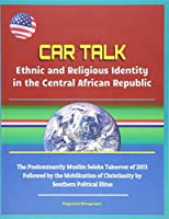CAR Talk: Ethnic and Religious Identity in the Central African Republic - The Predominantly Muslim Seleka Takeover of 2013, Followed by the Mobilization of Christianity by Southern Political Elites