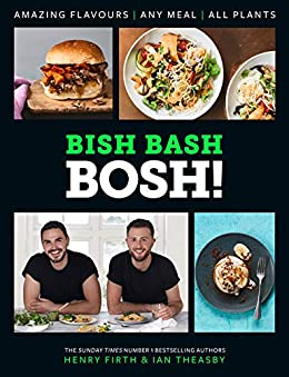 BISH BASH BOSH!: Amazing Flavours. Any Meal. All Plants. The brand-new plant-based cookbook from the bestselling #1 vegan authors by [Firth, Henry, Theasby, Ian]