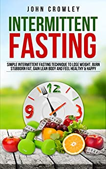 Intermittent Fasting: Simple Intermittent Fasting Techniques To Lose Weight, Burn Stubborn Fat, Get Lean Body And Feel Healthy & Happy by [Crowley, John]