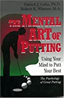 The Mental Art of Putting: Using Your Mind to Putt Your Best: The Psychology of Great Putting
