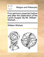 Five Sermons Preached Before and After the Celebration of the Lord's Supper. by Mr. William Wishart.