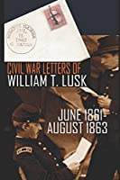 Civil War Letters of William Thompson Lusk (Abridged, Annotated)