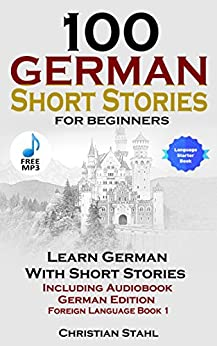 100 German Short Stories for Beginners: Learn German With Short Stories Including Audiobook (German Edition Foreign Language Book 1) by [Stahl, Christian]