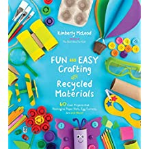 Fun and Easy Crafting with Recycled Materials: 60 Cool Projects that Reimagine Paper Rolls, Egg Cartons, Jars and More!