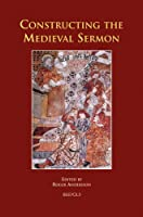 Constructing the Medieval Sermon (Sermo: Studies on Patristic, Medieval, and Reformation Sermons and Preaching)