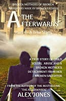 The Afterwards: Broken Mothers Of Broken Daughters Made By Broken Fathers