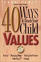 40 Ways to Teach Your Child Values: Honesty, Managing Money, Making Good Choices, Controlling Tv, Courage