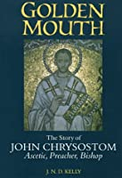 Golden Mouth: The Story of John ChrysostomÃAscetic, Preacher, Bishop