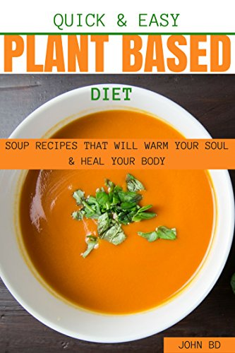 Quick and Easy Plant based Diet Soup Recipes That Will Warm Your Soul and Heal Your Body (English Edition)