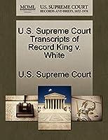 U.S. Supreme Court Transcripts of Record King V. White