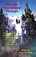 The Light That Shines Through: Knowledge and Wisdom to Help You Navigate Through Life With Less Difficulty