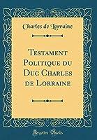 Testament Politique Du Duc Charles de Lorraine (Classic Reprint)