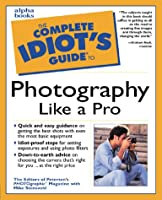 Complete Idiot's Guide to Photography like a Pro (The Complete Idiot's Guide)