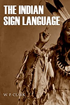 The Indian Sign Language (Expanded, Annotated) by [Clark, William Philo]
