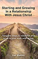 Starting and Growing a Relationship with Jesus Christ: Tangible steps to establish and grow in a realationship with Jesus