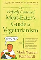 The Perfectly Contented Meat-Eater's Guide to Vegetarianism: A Book for Those Who Really Don't Want to Be Hassled About Their Diet