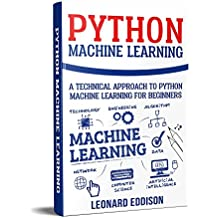 Python Machine Learning: A Technical Approach To Python Machine Learning For Beginners (Python 3, Machine Learning, Artificial Intelligence, Deep Learning, Data Analysis, Coding, Programming)