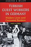 Turkish Guest Workers in Germany: Hidden Lives and Contested Borders, 1960s to 1980s (German and European Studies)
