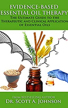 Evidence-Based Essential Oil Therapy: The Ultimate Guide to the Therapeutic and Clinical Application of Essential Oils by [Johnson, Dr. Scott A.]