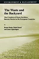 The Waste and the Backyard: The Creation of Waste Facilities: Success Stories in Six European Countries (Environment & Management)