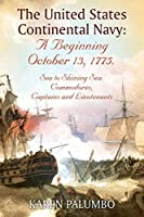 The United States Continental Navy: A Beginning October 13, 1775.: Sea to Shining Sea. Commodores, Captains and Lieutenants