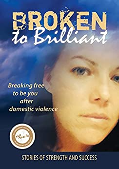 Broken to Brilliant: Breaking free to be you after domestic violence by [Brilliant, Broken to]
