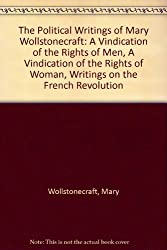 The Political Writings of Mary Wollstonecraft: A Vindication of the Rights of Men,