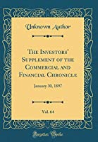 The Investors' Supplement of the Commercial and Financial Chronicle, Vol. 64: January 30, 1897 (Classic Reprint)