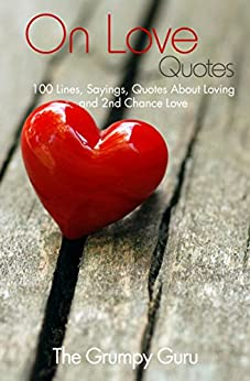 On Love Quotes: 100 Lines, Sayings, Quotes About Loving and 2nd Chance Love by [The Grumpy Guru]