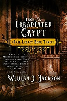 From An Irradiated Crypt: Book Three of the Rail Legacy by [Jackson, William J.]